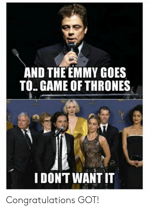 emmy: AND THE EMMY GOES  TO. GAME OF THRONES  NEC  I DONT WANT IT Congratulations GOT!