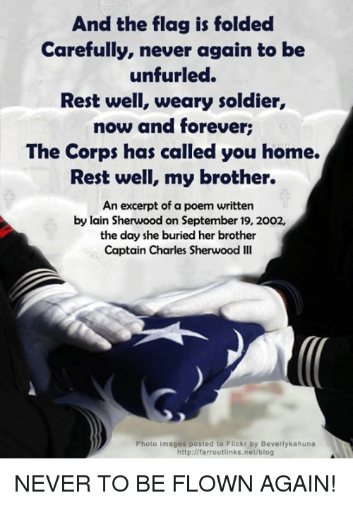 Memes, Soldiers, and Flickr: And the flag is folded  Carefully, never again to be  unfurled.  Rest well, weary soldier  now and forever:  The Corps has called you home.  Rest well, my brother.  An excerpt of a poem written  by lain Sherwood on September 19, 2002,  the day she buried her brother  Captain Charles Sherwood Ill  Photo images posted to Flickr by Beverlykahuna  http://farroutlinks, net/blog NEVER TO BE FLOWN AGAIN!