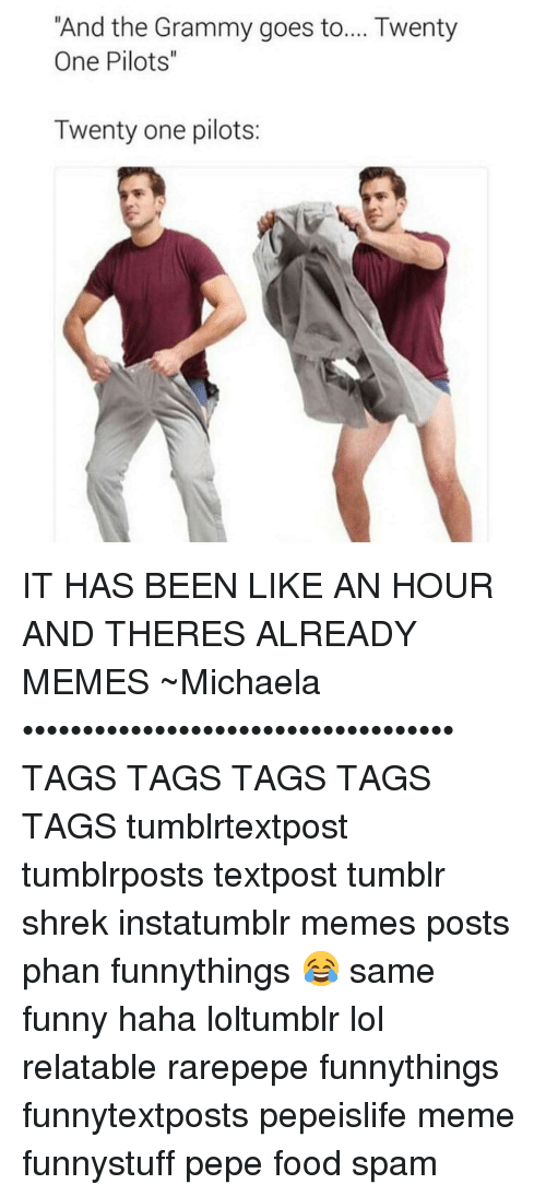 """Twenty One Pilot: """"And the Grammy goes to.... Twenty  One Pilots""""  Twenty one pilots: IT HAS BEEN LIKE AN HOUR AND THERES ALREADY MEMES ~Michaela •••••••••••••••••••••••••••••••••••• TAGS TAGS TAGS TAGS TAGS tumblrtextpost tumblrposts textpost tumblr shrek instatumblr memes posts phan funnythings 😂 same funny haha loltumblr lol relatable rarepepe funnythings funnytextposts pepeislife meme funnystuff pepe food spam"""