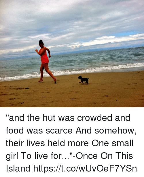 """Food, Memes, and Girl: """"and the hut was crowded and food was scarce And somehow, their lives held more One small girl To live for...""""-Once On This Island https://t.co/wUvOeF7YSn"""