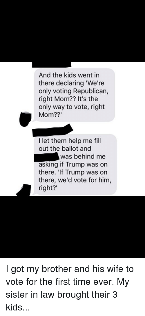 """Voting Republican: And the kids went in  there declaring 'We're  only voting Republican,  right Mom?? It's the  only way to vote, right  Mom??""""  I let them help me fill  out the ballot and  was behind me  asking if Trump was on  there. 'If Trump was on  there, we'd vote for him,  right?"""""""