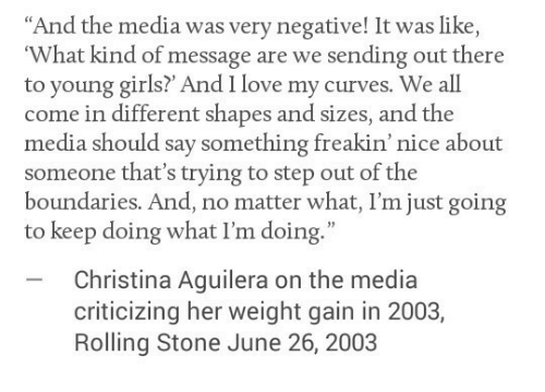 """Christina Aguilera: """"And the media was very negative! It was like  What kind of message are we sending out there  to young girls? And I love my curves. We all  come in different shapes and sizes, and the  media should say something freakin' nice about  someone that's trying to step out of the  boundaries. And, no matter what, I'm just going  to keep doing what I'm doing.""""  Christina Aguilera on the media  criticizing her weight gain in 2003,  Rolling Stone June 26, 2003"""
