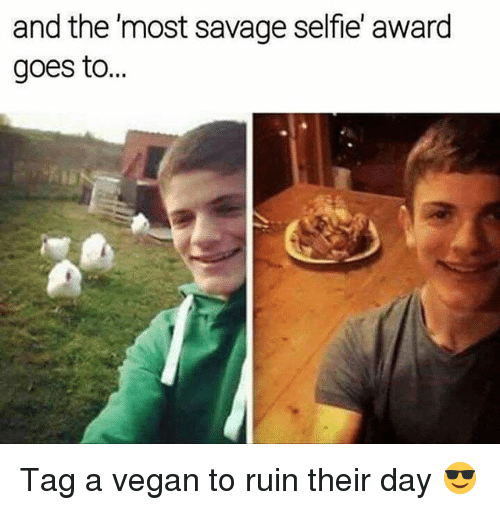 Savage, Selfie, and Vegan: and the 'most savage selfie' award  goes to.  SE Tag a vegan to ruin their day 😎