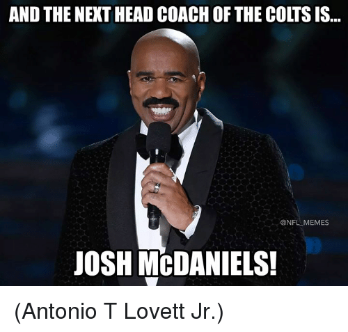 Indianapolis Colts, Head, and Memes: AND THE NEXT HEAD COACH OF THE COLTS IS...  @NFL MEMES  JOSH MCDANIELS (Antonio T Lovett Jr.)