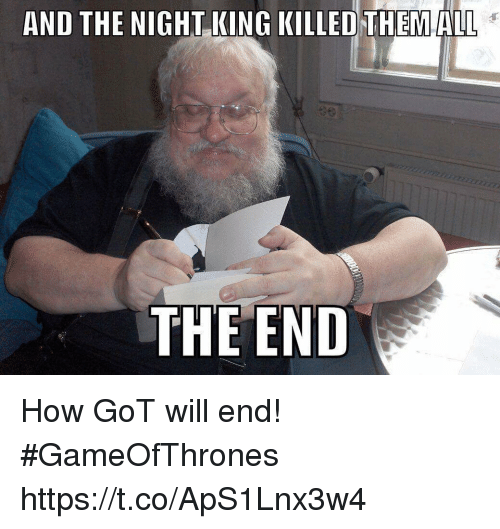 How, Got, and Gameofthrones: AND THE NIGHT KING KILLED THEMALL  THE END How GoT will end! #GameOfThrones https://t.co/ApS1Lnx3w4