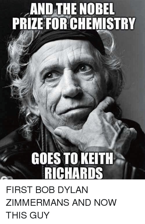 Memes, Nobel Prize, and Bob Dylan: AND THE NOBEL  PRIZE FOR CHEMISTRY  GOES TO KEITH  RICHARDS FIRST BOB DYLAN ZIMMERMANS AND NOW THIS GUY