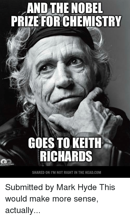 Keith Richards: AND THE NOBEL  PRIZE FORCHEMISTRY  GOES TO KEITH  RICHARDS  imgfl  SHARED ONI M NOT RIGHT IN THE HEAD.COM Submitted by Mark Hyde   This would make more sense, actually...