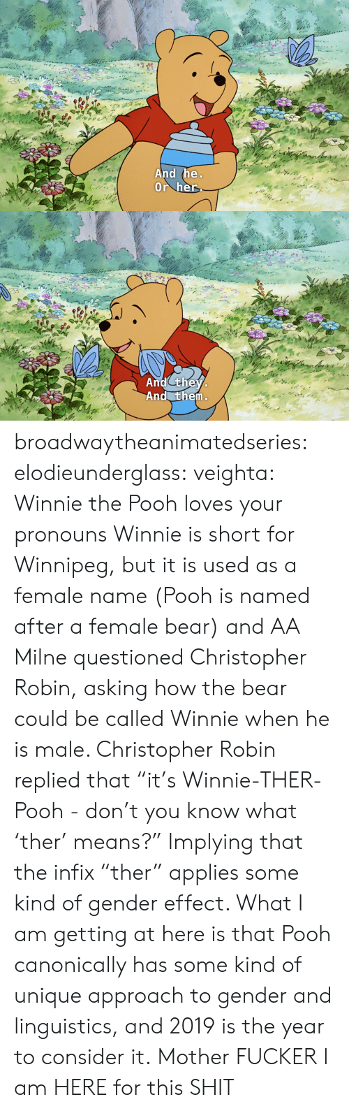 "I Am Here: And the  Or her   And they  And them broadwaytheanimatedseries: elodieunderglass:  veighta: Winnie the Pooh loves your pronouns  Winnie is short for Winnipeg, but it is used as a female name (Pooh is named after a female bear) and AA Milne questioned Christopher Robin, asking how the bear could be called Winnie when he is male. Christopher Robin replied that ""it's Winnie-THER-Pooh - don't you know what 'ther' means?"" Implying that the infix ""ther"" applies some kind of gender effect.  What I am getting at here is that Pooh canonically has some kind of unique approach to gender and linguistics, and 2019 is the year to consider it.   Mother FUCKER I am HERE for this SHIT"
