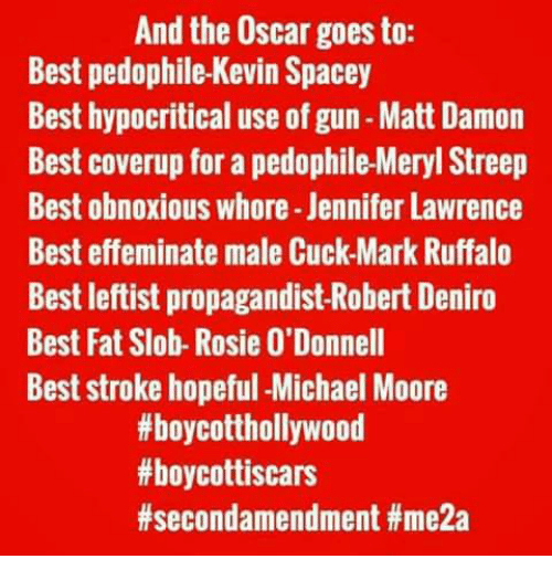 Jennifer Lawrence, Matt Damon, and Memes: And the Oscar goes to:  Best pedophile-Kevin Spacey  Best hypocritical use of gun-Matt Damon  Best coverup for a pedophile-Meryl Streep  Best obnoxious whore-Jennifer Lawrence  Best effeminate male Cuck-Mark Ruffalo  Best leftist propagandist -Robert Deniro  Best Fat Slob-Rosie 0'Donnell  Best stroke hopeful -Michael Moore