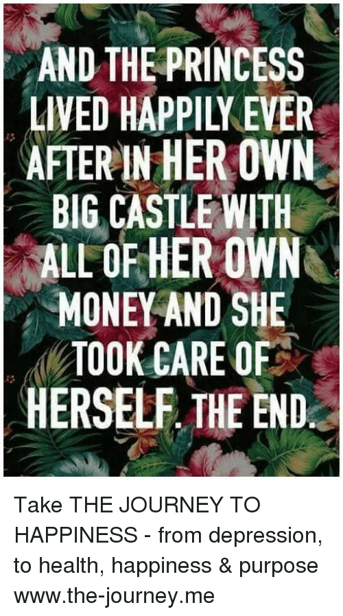 Depression: AND THE PRINCESS  LIVED HAPPILI EVER  AFTERIN HER OWN  BIG CASTLE WITH  RALLOFHEROWNO  MONEY AND SHE  TOOK CARE OF  HERSELF THE END Take THE JOURNEY TO HAPPINESS - from depression, to health, happiness & purpose www.the-journey.me