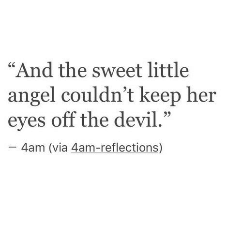 """Reflections: """"And the sweet little  angel couldn't keep her  eyes off the devil.""""  C0  4am (via 4am-reflections)"""