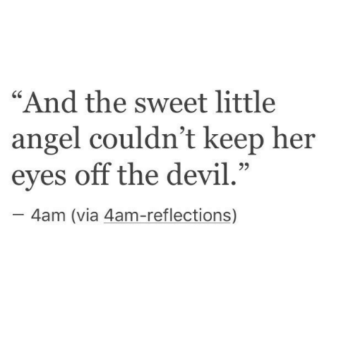 """Reflections: """"And the sweet little  angel couldn't keep her  eyes off the devil.""""  -4am (via 4am-reflections)"""