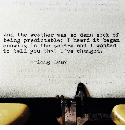 predictable: And the weather was so damn sick of  being predictable; I heard it began  snowing in the Sahara and I wanted  to tell you that I've changed.  --Lang Leav