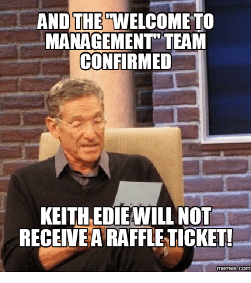 Welcome To The Team Meme: AND THE WELCOME TO  MANAGEMENT TEAM  CONFIRMED  KEITHEDIE WILL NOT  RECEIVE A RAFFLE TICKET!  memes.COM