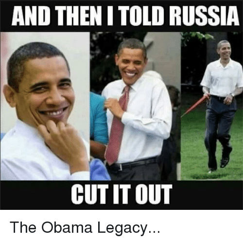 Obama Legacy: AND THEN I TOLD RUSSIA  CUT IT OUT