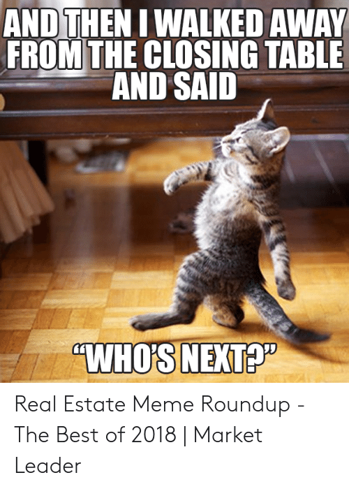 "Meme Roundup: AND THEN I WALKED AWAY  FROM THE CLOSING TABLE  AND SAID  ""WHOS NEXTA Real Estate Meme Roundup - The Best of 2018 