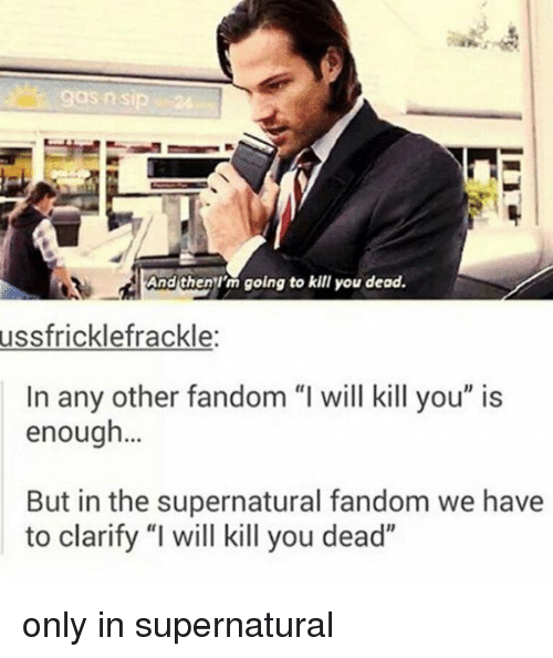 "Im Going To Kill You: And then I'm going to kill you dead.  ussfricklefrackle  In any other fandom ""I will kill you"" is  enough...  But in the supernatural fandom we have  to clarify ""I will kill you dead"" only in supernatural"