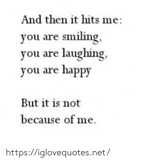 smiling: And then it hits me  you are smiling,  you are laughing  you are happy  But it is not  because of me https://iglovequotes.net/