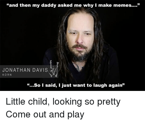 Come Out And Play Meme: 25+ Best Memes About Jonathan Davis