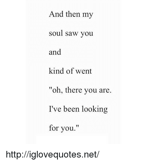 "Looking For You: And then my  soul saw you  and  kind of went  ""oh, there you are  I've been looking  for you.'"" http://iglovequotes.net/"