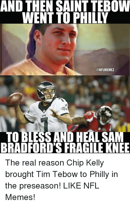 Chip Kelly: AND THEN SAINT TEBOW  @NFLMEMEZ  TO BLESS AND HEALSAM  BRADFORD'S FRAGILE KNEE The real reason Chip Kelly brought Tim Tebow to Philly in the preseason! LIKE NFL Memes!
