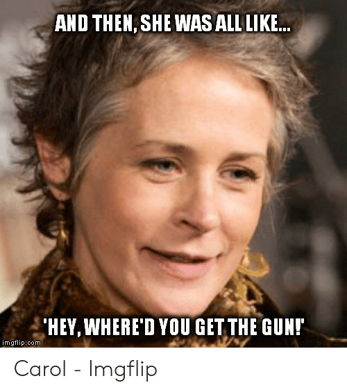 Carol Meme: AND THEN, SHE WAS ALL LIKE  HEY,WHERE'D YOU GET THE GUN!  imgflip.com Carol - Imgflip