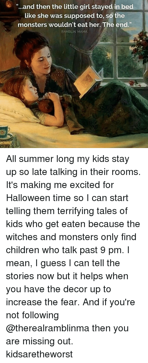 "Children, Halloween, and Memes: ""..and then the little girl stayed in bed  like she was supposed to, so the  monsters wouldn't eat her. The end.""  RAMBLIN MAMA All summer long my kids stay up so late talking in their rooms. It's making me excited for Halloween time so I can start telling them terrifying tales of kids who get eaten because the witches and monsters only find children who talk past 9 pm. I mean, I guess I can tell the stories now but it helps when you have the decor up to increase the fear. And if you're not following @therealramblinma then you are missing out. kidsaretheworst"