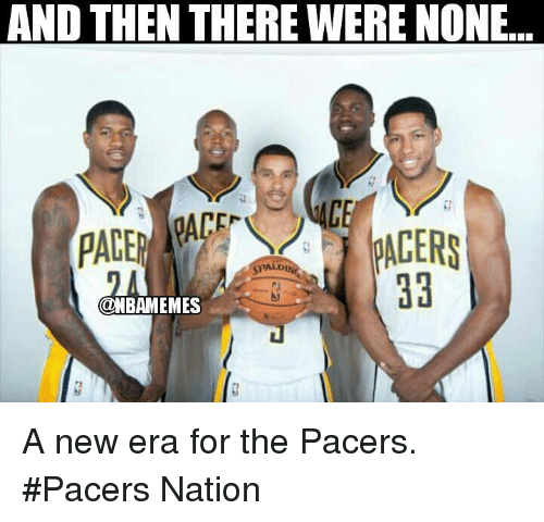 Pacer: AND THEN THERE WERE NONE  CF  PACER  SPALD  ONBAMEMES A new era for the Pacers. #Pacers Nation