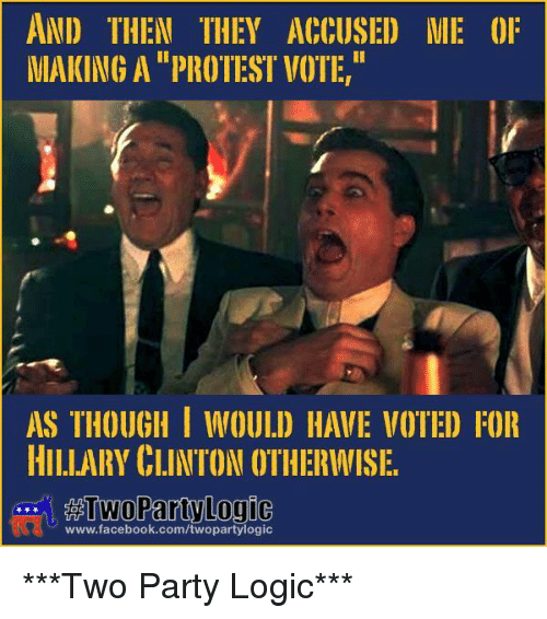 memes: AND THEN THEY ACCUSE) ME 0F  MAKING A PROTESI VOTE,  AS THOUGH I WOULD HAVE VOTED FOR  HILLARY CLINTON OTHERWISE.  TWO Party Logic  www.facebook.com/twopartylogic ***Two Party Logic***