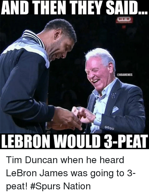 3 peat: AND THEN THEY SAID  @NBAMEMES  LEBRON WOULD 3-PEAT Tim Duncan when he heard LeBron James was going to 3-peat!  #Spurs Nation