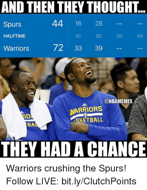 Nba, Live, and Spurs: AND THEN THEY THOUGHT  44 16  28  Spurs  HALFTIME  Q1  Q3  72 33 39  Warriors  @NBAMEMES  WARRIORS  IO  ETBALL  BA  THEY HADACHANCE Warriors crushing the Spurs! Follow LIVE: bit.ly/ClutchPoints