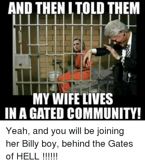 Community, Memes, and Yeah: AND THENITOLD THEM  MY WIFE LIVES  IN A GATED COMMUNITY! Yeah, and you will be joining her Billy boy, behind the Gates of HELL !!!!!!