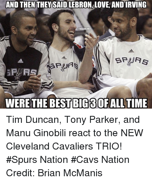 Nba, Big, and Nationals: AND THENTHEY SAID LEBRONALOVE ANDIRVING  ONBAMEMES  SPURS  P FRS  WERE THE BEST BIG 3OFALL TIME Tim Duncan, Tony Parker, and Manu Ginobili react to the NEW Cleveland Cavaliers TRIO! #Spurs Nation #Cavs Nation Credit: Brian McManis