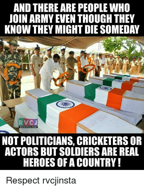 Memes, Respect, and Soldiers: AND THERE ARE PEOPLE WHO  JOIN ARMY EVEN THOUGH THEY  KNOW THEY MIGHT DIE SOMEDAY  RVC J  WWW.RVCJ.COM  NOT POLITICIANS, CRICKETERS OR  ACTORS BUT SOLDIERS ARE REAL  HEROES OFACOUNTRY! Respect rvcjinsta