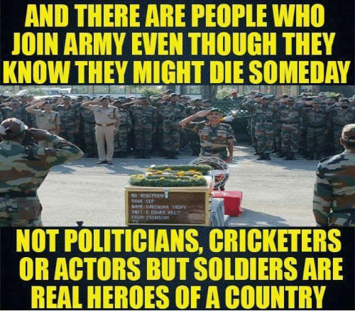 Soldiers, Army, and Cricket: AND THERE ARE PEOPLE WHO  JOIN ARMY EVEN THOUGH THEY  KNOW THEY MIGHT DIESOMEDAY  No 4286798W  RANK SEP  NAHE IIARENDRA YADAV  UNIT G BIHAR REGT  FROM SRINAGAR  NOT POLITICIANS, CRICKETERS  OR ACTORS BUT SOLDIERS ARE  REAL HEROES OF A COUNTRY