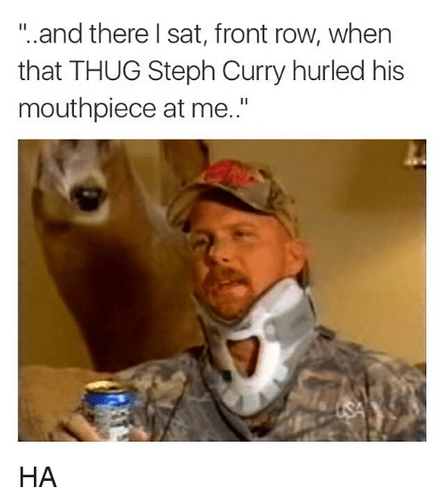 """Funny, Memes, and Thug: """"..and there I sat, front row, when  that THUG Steph Curry hurled his  mouthpiece at me.."""" HA"""