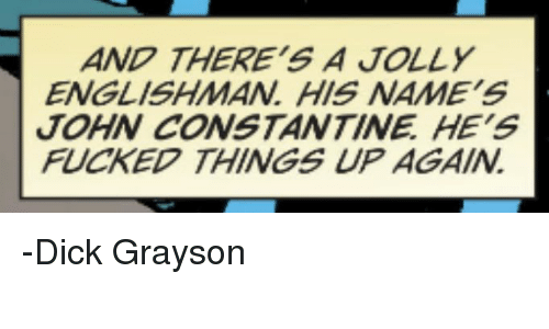 john constantine: AND THERE'S A JOLLY  ENGLISHMAN HIS NAME'S  JOHN CONSTANTINE HE'S  FUCKED THINGS UP AGAIN -Dick Grayson