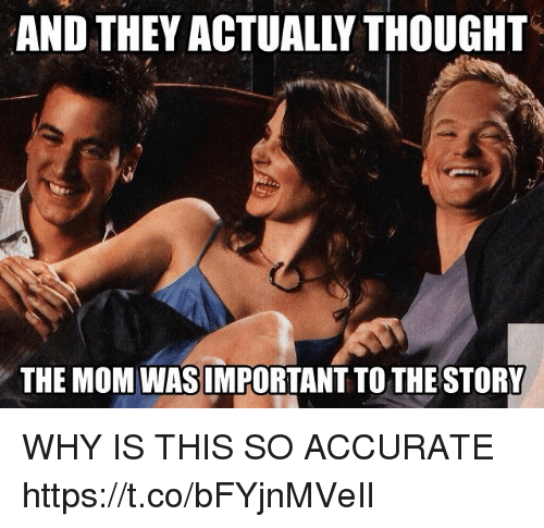 Memes, Thought, and Mom: AND THEY ACTUALLY THOUGHT  THE MOM WAS IMPORTANT TO THE STORY WHY IS THIS SO ACCURATE https://t.co/bFYjnMVeIl