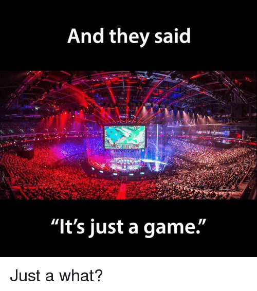 "Video Games and They Said: And they said  ""It's just a game. Just a what?"