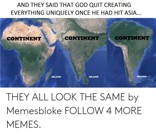 All Look The Same: AND THEY SAID THAT GOD QUIT CREATING  EVERYTHING UNIQUELY ONCE HE HAD HIT ASIA...  CONTINENT  CONTINENT  CONTINENT  ISLAND  ISLAND  ISLAND THEY ALL LOOK THE SAME by Memesbloke FOLLOW 4 MORE MEMES.