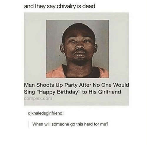 "Birthday, Complex, and Party: and they say chivalry is dead  Man Shoots Up Party After No One Would  Sing ""Happy Birthday"" to His Girlfriend  complex.com  djkhaledsgirlfriend  When will someone go this hard for me?"