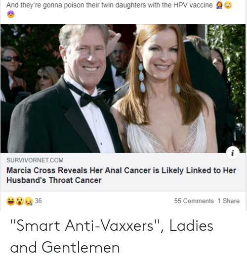 "throat cancer: And they're gonna poison their twin daughters with the HPV vaccine  SURVIVORNET.COM  Marcia Cross Reveals Her Anal Cancer is Likely Linked to Her  Husband's Throat Cancer  36  55 Comments 1 Share ""Smart Anti-Vaxxers"", Ladies and Gentlemen"