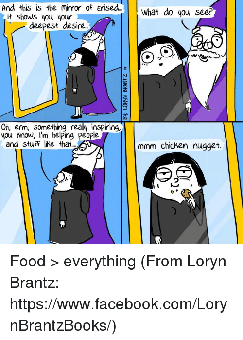 Realied: And this is the Mirror of Erised  shows you your  deepest desire  Oh, erm, something realy inspiring,  you know, I'm helping People  and stuff like that...  What do you see?  mmm chicken nugget. Food > everything (From Loryn Brantz: https://www.facebook.com/LorynBrantzBooks/)
