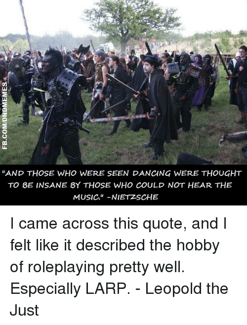 """Dancing, Music, and DnD: """"AND THOSE WHO WERE SEEN DANCING WERE THOUGHT  TO BE INSANE BY THOSE WHO COULD NOT HEAR THE  MUSIC."""" -NIETZSCHE I came across this quote, and I felt like it described the hobby of roleplaying pretty well. Especially LARP.  - Leopold the Just"""