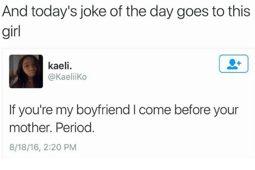 joke of the day: And today's joke of the day goes to this  girl  kaeli.  @Kaelii Ko  If you're my boyfriend l come before your  mother. Period  8/18/16, 2:20 PM