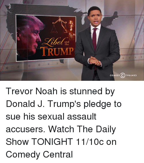 Memes, Noah, and Comedy Central: and  TRUMP  C 1vaIN3p  COMEDY Trevor Noah is stunned by Donald J. Trump's pledge to sue his sexual assault accusers.  Watch The Daily Show TONIGHT 11/10c on Comedy Central