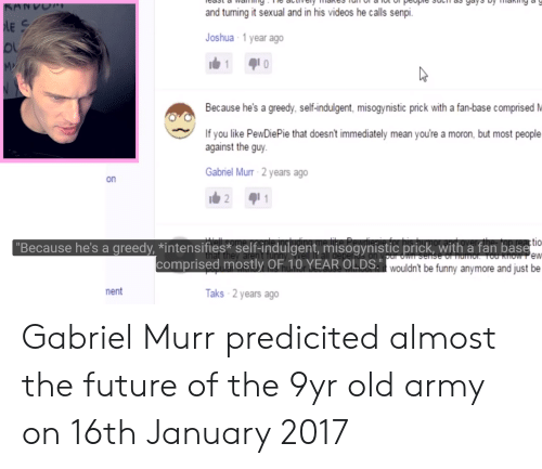 """Senpi: and turning it sexual and in his videos he calls senpi.  Joshua 1 year ago  Because he's a greedy, self-indulgent, misogynistic prick with a fan-base comprised M  If you like PewDiePie that doesn't immediately mean you're a moron, but most people  against the guy  Gabriel Murr 2 years ago  on  tio  """"Because he's a greedy, *intensifies* self-indulgent, misogynistic prick, with a fan base  comprised mostly OF 10 YEAR OLDS.  he  Di wouldn't be funny anymore and just be  ment  Taks 2 years ago Gabriel Murr predicited almost the future of the 9yr old army on 16th January 2017"""