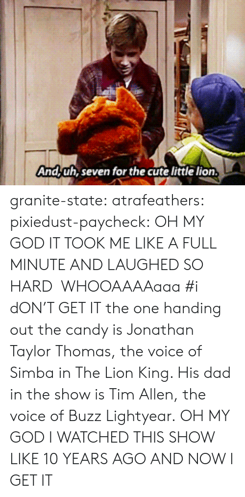 lightyear: And,uh, seven for the cute little lion granite-state: atrafeathers:  pixiedust-paycheck:  OH MY GOD IT TOOK ME LIKE A FULL MINUTE AND LAUGHED SO HARD  WHOOAAAAaaa  #i dON'T GET IT the one handing out the candy is Jonathan Taylor Thomas, the voice of Simba in The Lion King. His dad in the show is Tim Allen, the voice of Buzz Lightyear.  OH MY GOD I WATCHED THIS SHOW LIKE 10 YEARS AGO AND NOW I GET IT