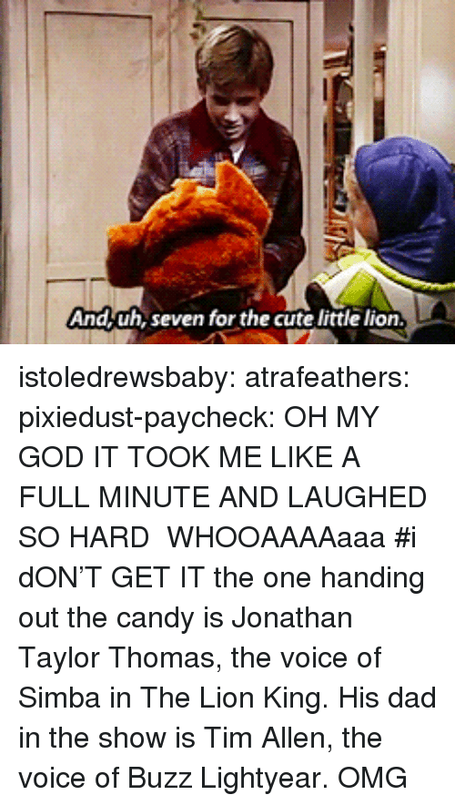 lightyear: And,uh, seven for the cute little lion istoledrewsbaby:  atrafeathers:  pixiedust-paycheck:  OH MY GOD IT TOOK ME LIKE A FULL MINUTE AND LAUGHED SO HARD  WHOOAAAAaaa  #i dON'T GET IT the one handing out the candy is Jonathan Taylor Thomas, the voice of Simba in The Lion King. His dad in the show is Tim Allen, the voice of Buzz Lightyear.  OMG