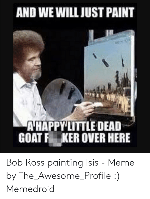 Isis Meme: AND WE WILL JUST PAINT  AHAPPY LITTLE DEAD  GOAT F KER OVER HERE Bob Ross painting Isis - Meme by The_Awesome_Profile :) Memedroid